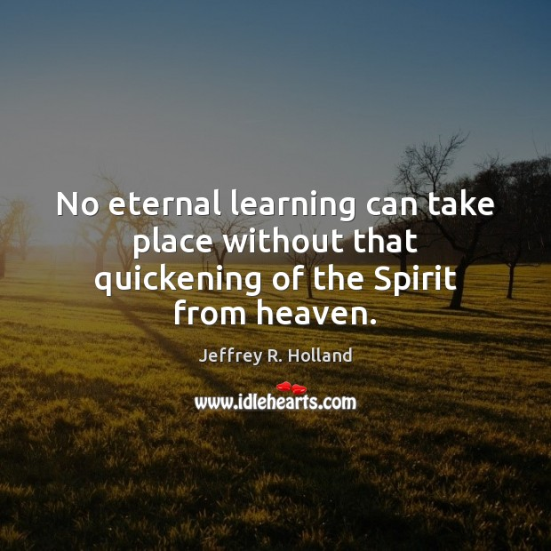 Image, No eternal learning can take place without that quickening of the Spirit from heaven.