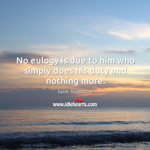 No eulogy is due to him who simply does his duty and nothing more. Image