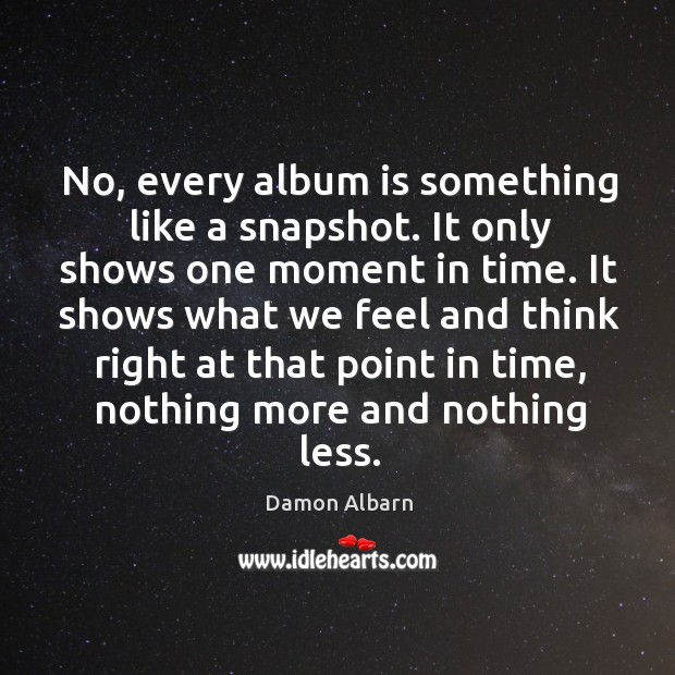 No, every album is something like a snapshot. It only shows one moment in time. Image