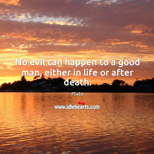 No evil can happen to a good man, either in life or after death. Image