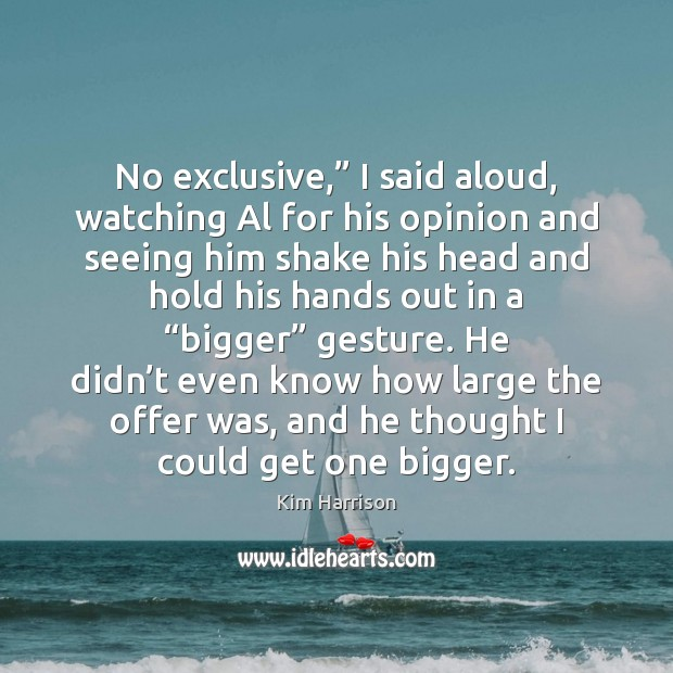 """No exclusive,"""" I said aloud, watching Al for his opinion and seeing Kim Harrison Picture Quote"""