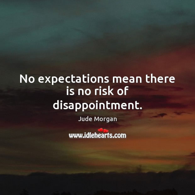 No expectations mean there is no risk of disappointment. Image