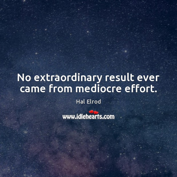 No extraordinary result ever came from mediocre effort. Hal Elrod Picture Quote