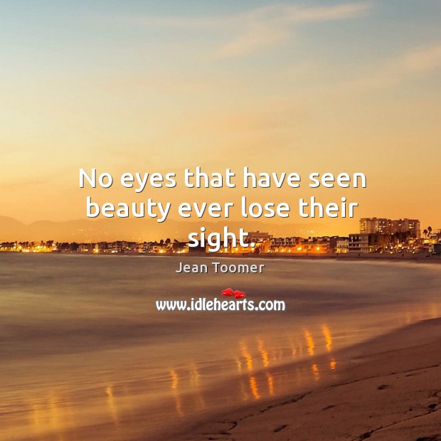 No eyes that have seen beauty ever lose their sight. Jean Toomer Picture Quote