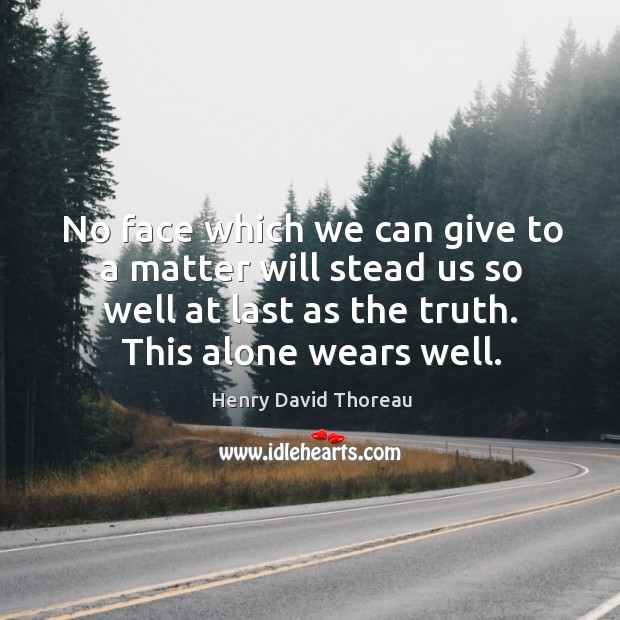 No face which we can give to a matter will stead us so well at last as the truth. This alone wears well. Image