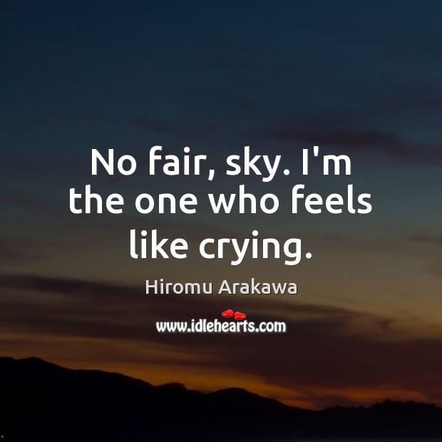 No fair, sky. I'm the one who feels like crying. Hiromu Arakawa Picture Quote