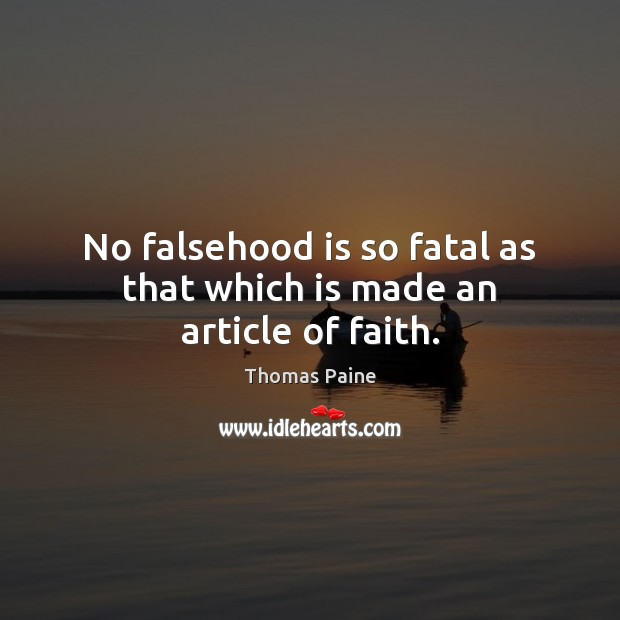 No falsehood is so fatal as that which is made an article of faith. Thomas Paine Picture Quote