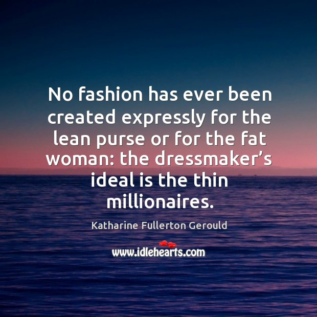 No fashion has ever been created expressly for the lean purse or for the fat woman: Image