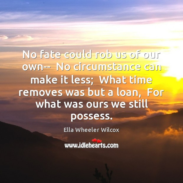 No fate could rob us of our own–  No circumstance can make Ella Wheeler Wilcox Picture Quote