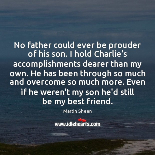 No father could ever be prouder of his son. I hold Charlie's Martin Sheen Picture Quote