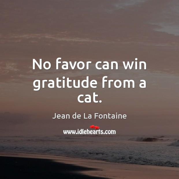 No favor can win gratitude from a cat. Jean de La Fontaine Picture Quote