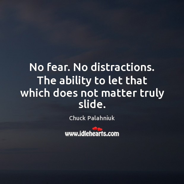 Image, No fear. No distractions. The ability to let that which does not matter truly slide.