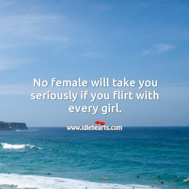 No female will take you seriously if you flirt with every girl. Image