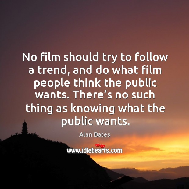 Image, No film should try to follow a trend, and do what film people think the public wants.