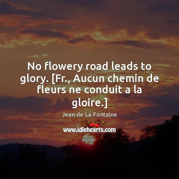 No flowery road leads to glory. [Fr., Aucun chemin de fleurs ne conduit a la gloire.] Jean de La Fontaine Picture Quote