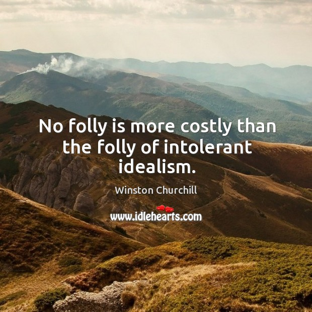 No folly is more costly than the folly of intolerant idealism. Image