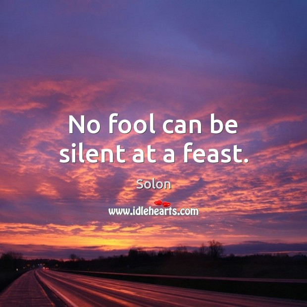 No fool can be silent at a feast. Fools Quotes Image