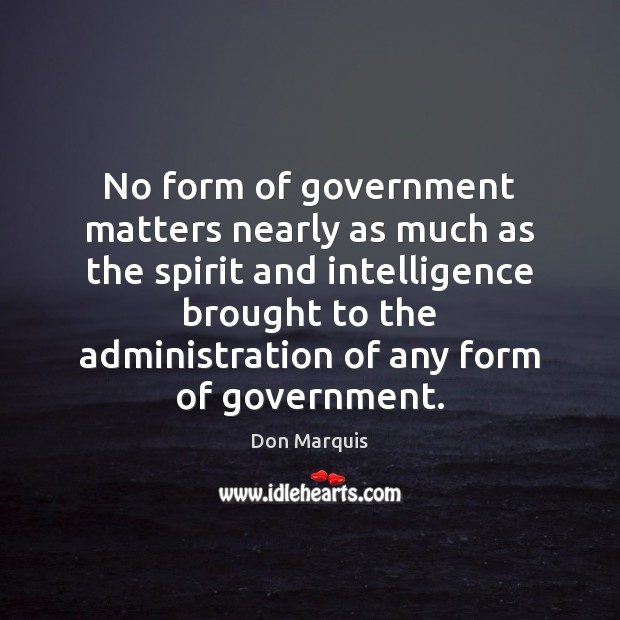 No form of government matters nearly as much as the spirit and Don Marquis Picture Quote