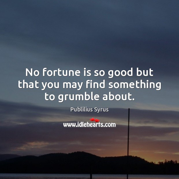 No fortune is so good but that you may find something to grumble about. Publilius Syrus Picture Quote