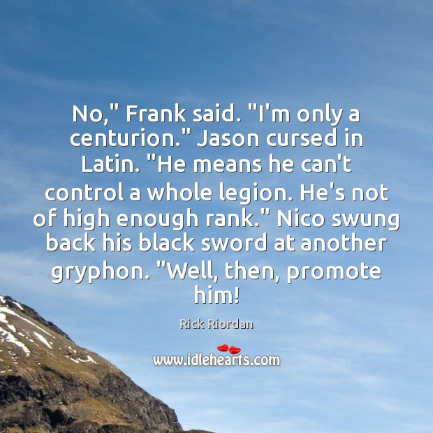 "No,"" Frank said. ""I'm only a centurion."" Jason cursed in Latin. ""He Rick Riordan Picture Quote"