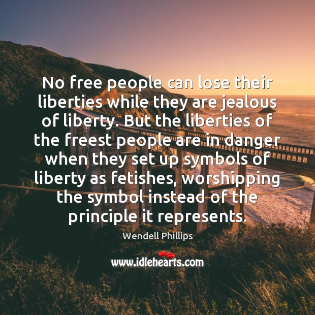 No free people can lose their liberties while they are jealous of Wendell Phillips Picture Quote