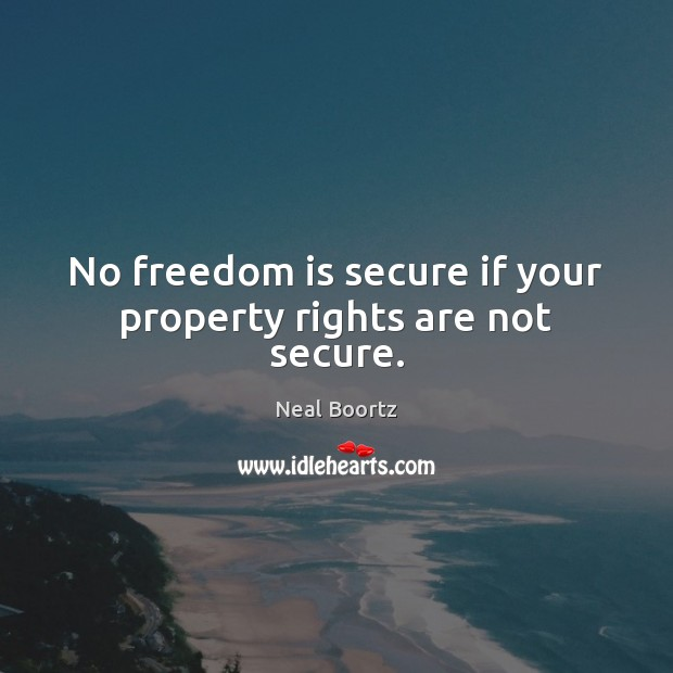 No freedom is secure if your property rights are not secure. Freedom Quotes Image