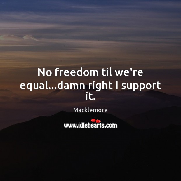 No freedom til we're equal…damn right I support it. Image
