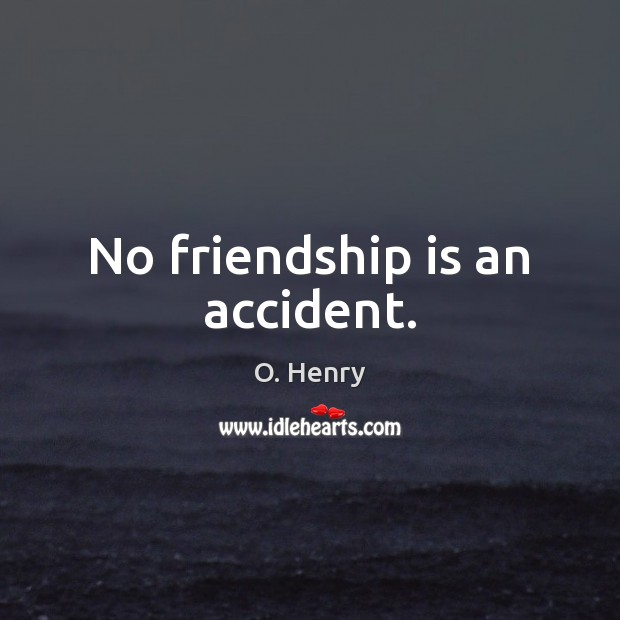 No friendship is an accident. O. Henry Picture Quote