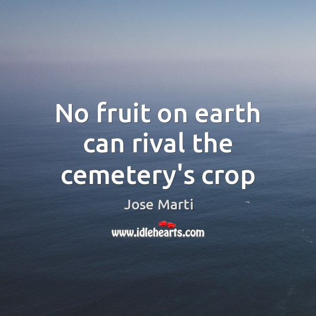 No fruit on earth can rival the cemetery's crop Earth Quotes Image