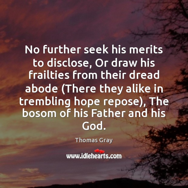 No further seek his merits to disclose, Or draw his frailties from Thomas Gray Picture Quote