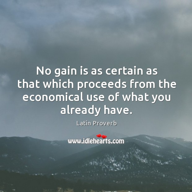 No gain is as certain as that which proceeds from the economical use of what you already have. Latin Proverbs Image