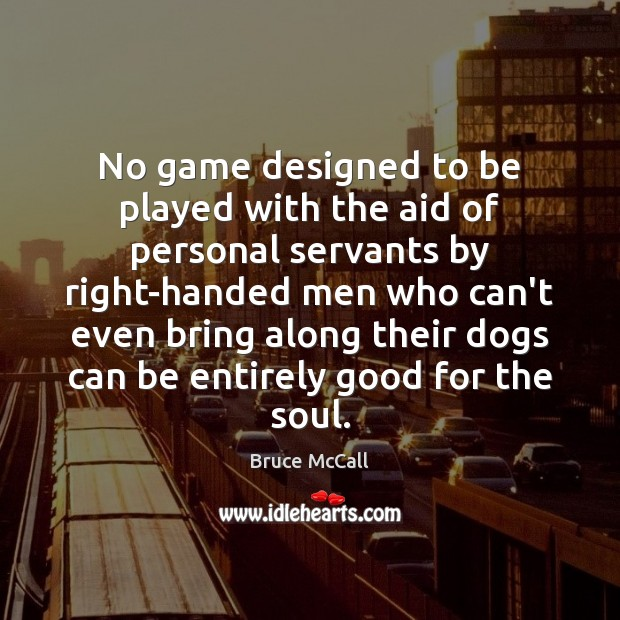 No game designed to be played with the aid of personal servants Bruce McCall Picture Quote