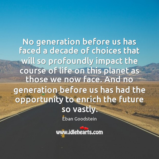 No generation before us has faced a decade of choices that will Image