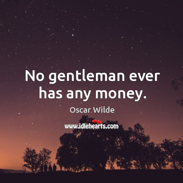 Image, No gentleman ever has any money.