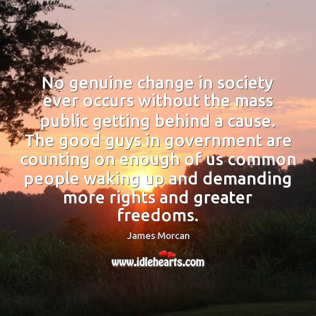 No genuine change in society ever occurs without the mass public getting James Morcan Picture Quote
