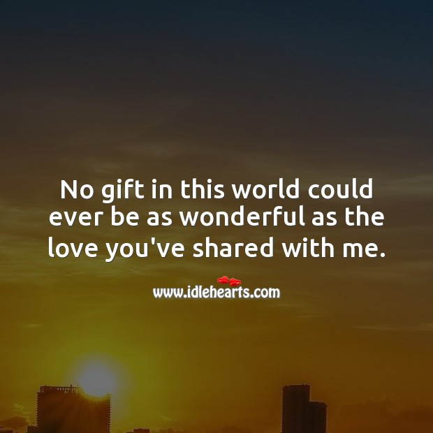 No gift in this world could ever be as wonderful as the love you've shared with me. Gift Quotes Image