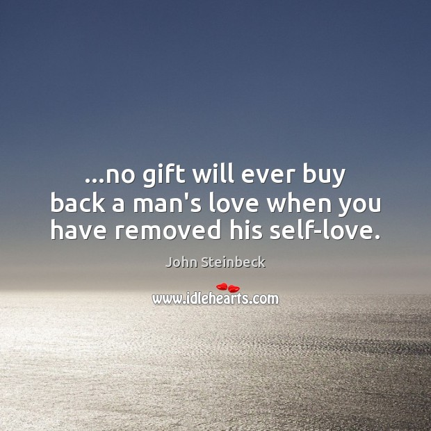 …no gift will ever buy back a man's love when you have removed his self-love. John Steinbeck Picture Quote
