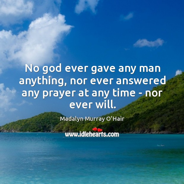 No God ever gave any man anything, nor ever answered any prayer Madalyn Murray O'Hair Picture Quote