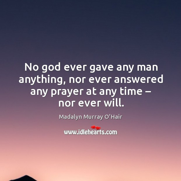 No God ever gave any man anything, nor ever answered any prayer at any time – nor ever will. Madalyn Murray O'Hair Picture Quote