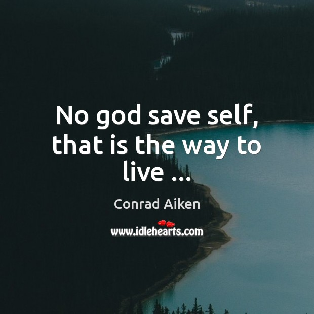 No God save self, that is the way to live … Conrad Aiken Picture Quote