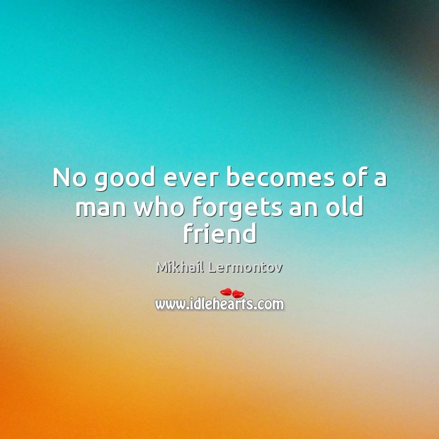 No good ever becomes of a man who forgets an old friend Mikhail Lermontov Picture Quote