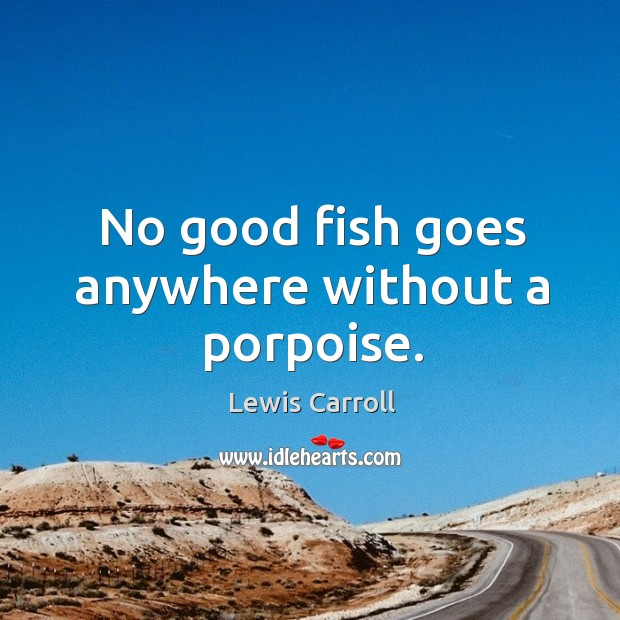 Image, No good fish goes anywhere without a porpoise.