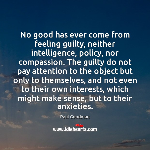 No good has ever come from feeling guilty, neither intelligence, policy, nor Paul Goodman Picture Quote