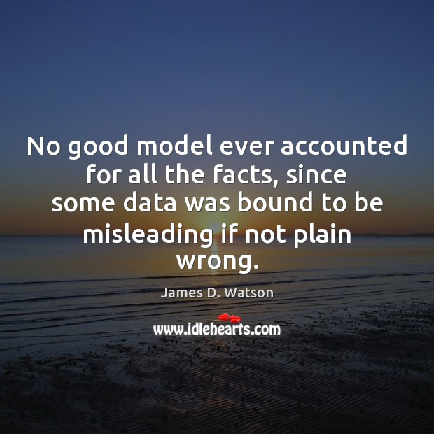 No good model ever accounted for all the facts, since some data James D. Watson Picture Quote