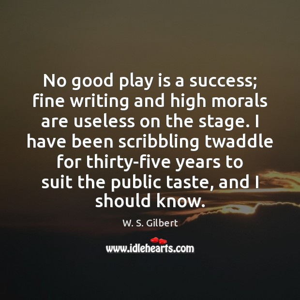 No good play is a success; fine writing and high morals are W. S. Gilbert Picture Quote