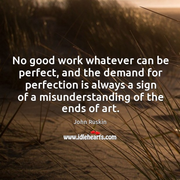 No good work whatever can be perfect, and the demand for perfection is always a sign of a misunderstanding of the ends of art. Image