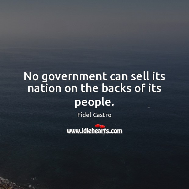 No government can sell its nation on the backs of its people. Fidel Castro Picture Quote