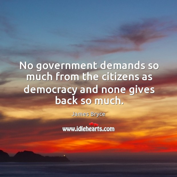 Image, No government demands so much from the citizens as democracy and none gives back so much.