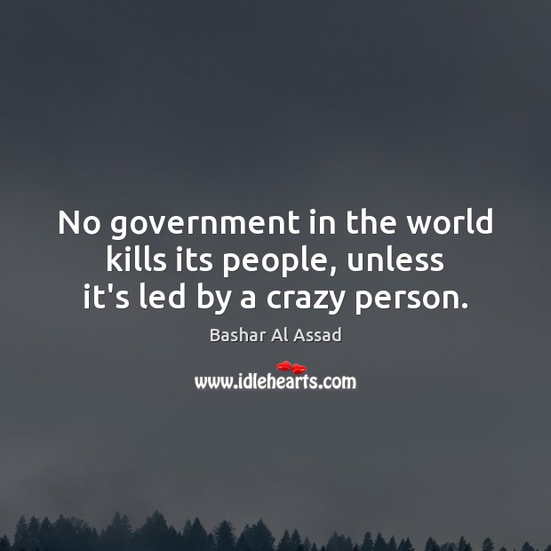 Image, No government in the world kills its people, unless it's led by a crazy person.
