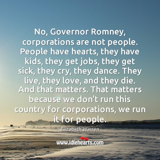 No, Governor Romney, corporations are not people. People have hearts, they have Elizabeth Warren Picture Quote